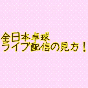 全日本卓球2020!ライブ配信の見方!